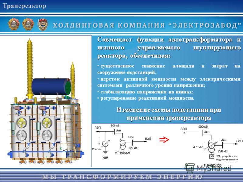 Трансреактор Совмещает функции автотрансформатора и шинного управляемого шунтирующего реактора, обеспечивая: существенное снижение площади и затрат на сооружение подстанций; переток активной мощности между электрическими системами различного уровня н