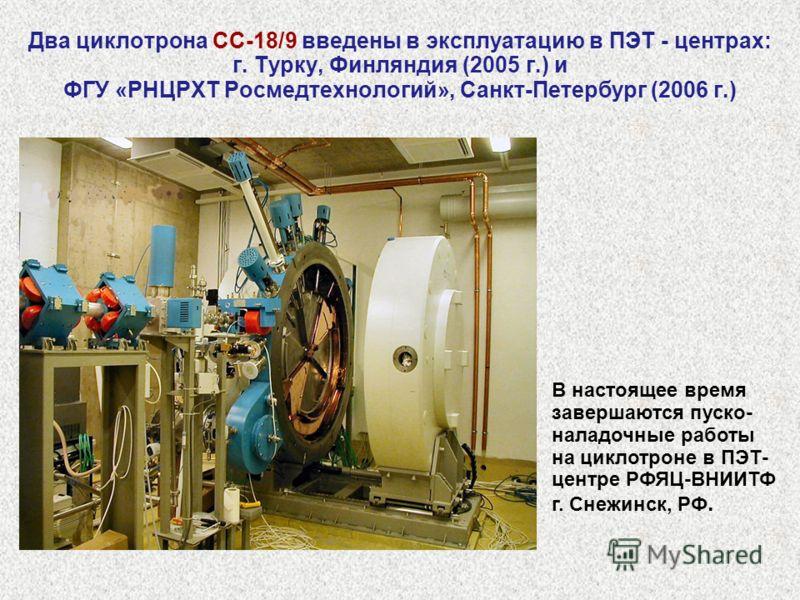 Два циклотрона СС-18/9 введены в эксплуатацию в ПЭТ - центрах: г. Турку, Финляндия (2005 г.) и ФГУ «РНЦРХТ Росмедтехнологий», Санкт-Петербург (2006 г.) В настоящее время завершаются пуско- наладочные работы на циклотроне в ПЭТ- центре РФЯЦ-ВНИИТФ г.