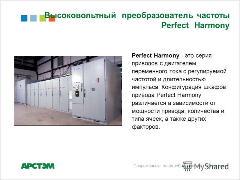 Высоковольтный преобразователь частоты Perfect Harmony Современные энергосберегающие технологии Perfect Harmony - это серия приводов с двигателем переменного тока с регулируемой частотой и длительностью импульса. Конфигурация шкафов привода Perfect H