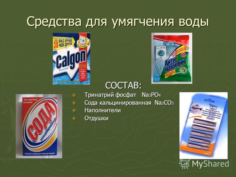 Средства для умягчения воды СОСТАВ: Тринатрий фосфат Na 3 PO 4 Тринатрий фосфат Na 3 PO 4 Сода кальцинированная Na 2 СO 3 Сода кальцинированная Na 2 СO 3 Наполнители Наполнители Отдушки Отдушки