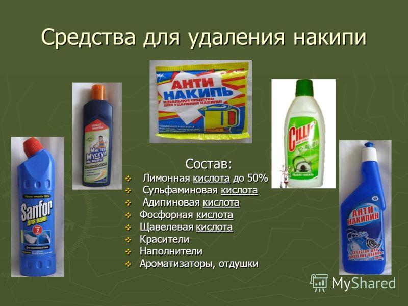 Средства для удаления накипи Состав: Лимонная кислота до 50% Сульфаминовая кислота Адипиновая кислота Фосфорная кислота Щавелевая кислота Красители Наполнители Ароматизаторы, отдушки