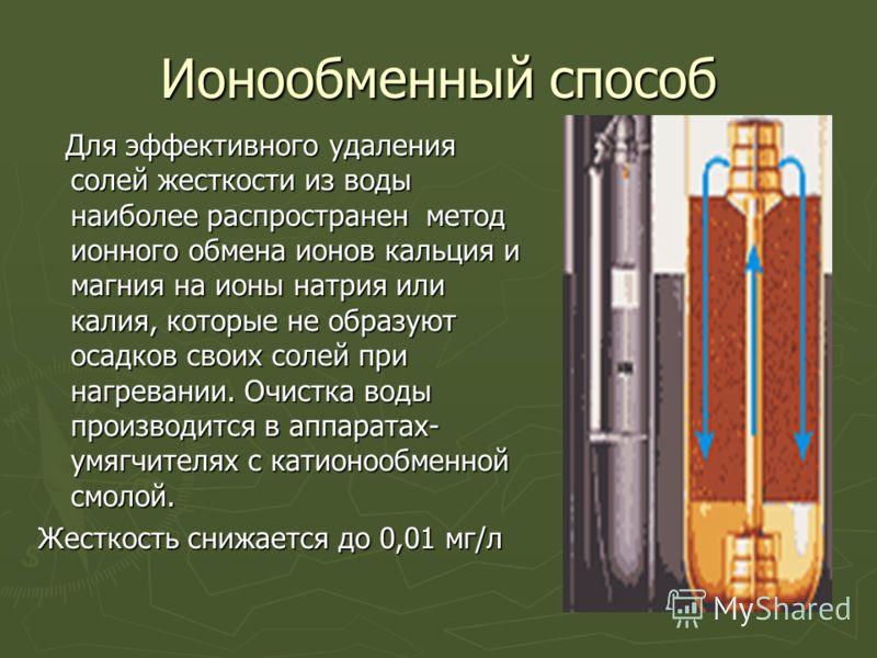 Ионообменный способ Для эффективного удаления солей жесткости из воды наиболее распространен метод ионного обмена ионов кальция и магния на ионы натрия или калия, которые не образуют осадков своих солей при нагревании. Очистка воды производится в апп