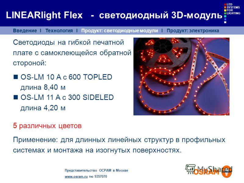 Представительство ОСРАМ в Москве www.osram.ruwww.osram.ru тю 9357070 LED SYSTEMS FOR LIGHTING Светодиоды на гибкой печатной плате с самоклеющейся обратной стороной: OS-LM 10 A с 600 TOPLED длина 8,40 м OS-LM 11 A с 300 SIDELED длина 4,20 м 5 различны