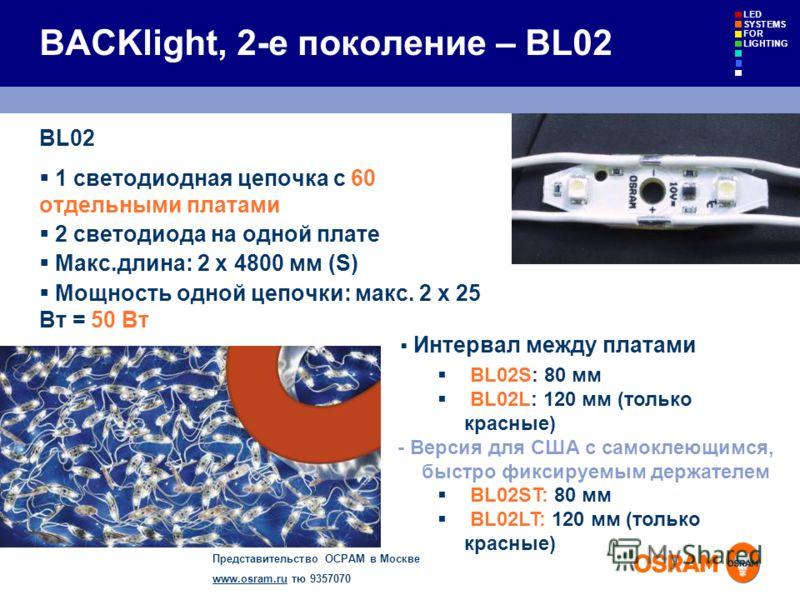 Представительство ОСРАМ в Москве www.osram.ruwww.osram.ru тю 9357070 LED SYSTEMS FOR LIGHTING BACKlight, 2-е поколение – BL02 BL02 1 светодиодная цепочка с 60 отдельными платами 2 светодиода на одной плате Макс.длина: 2 x 4800 мм (S) Мощность одной ц