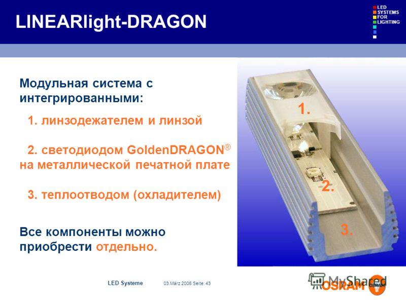 LED Systeme 03.März 2006 Seite: 43 LED SYSTEMS FOR LIGHTING 3. 2. 1. Модульная система с интегрированными: 1. линзодежателем и линзой 2. светодиодом GoldenDRAGON ® на металлической печатной плате 3. теплоотводом (охладителем) Все компоненты можно при