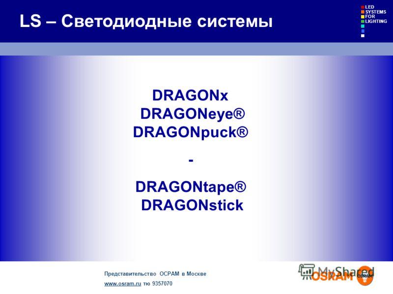 Представительство ОСРАМ в Москве www.osram.ruwww.osram.ru тю 9357070 LED SYSTEMS FOR LIGHTING LS – Светодиодные системы DRAGONx DRAGONeye® DRAGONpuck® - DRAGONtape® DRAGONstick