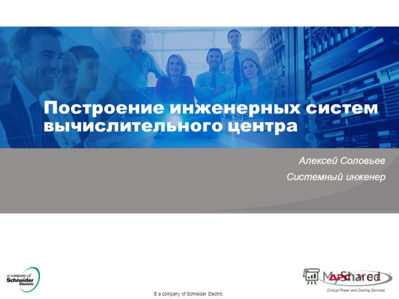 © a company of Schneider Electric Построение инженерных систем вычислительного центра Алексей Соловьев Системный инженер