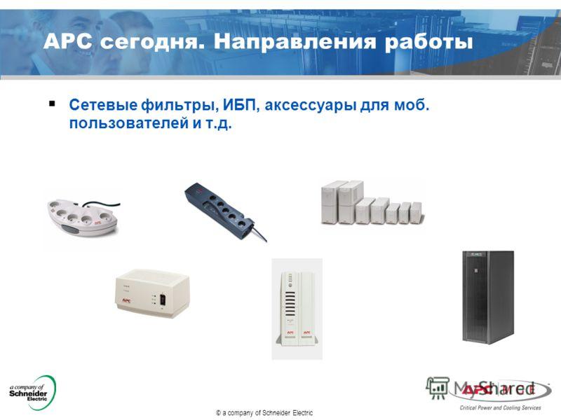 © a company of Schneider Electric APC сегодня. Направления работы Сетевые фильтры, ИБП, аксессуары для моб. пользователей и т.д.