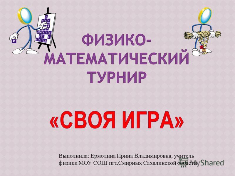 Выполнила: Ермолина Ирина Владимировна, учитель физики МОУ СОШ пгт.Смирных Сахалинской области