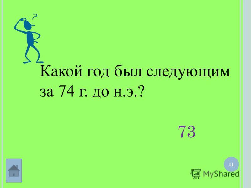 11 Какой год был следующим за 74 г. до н.э.? 73