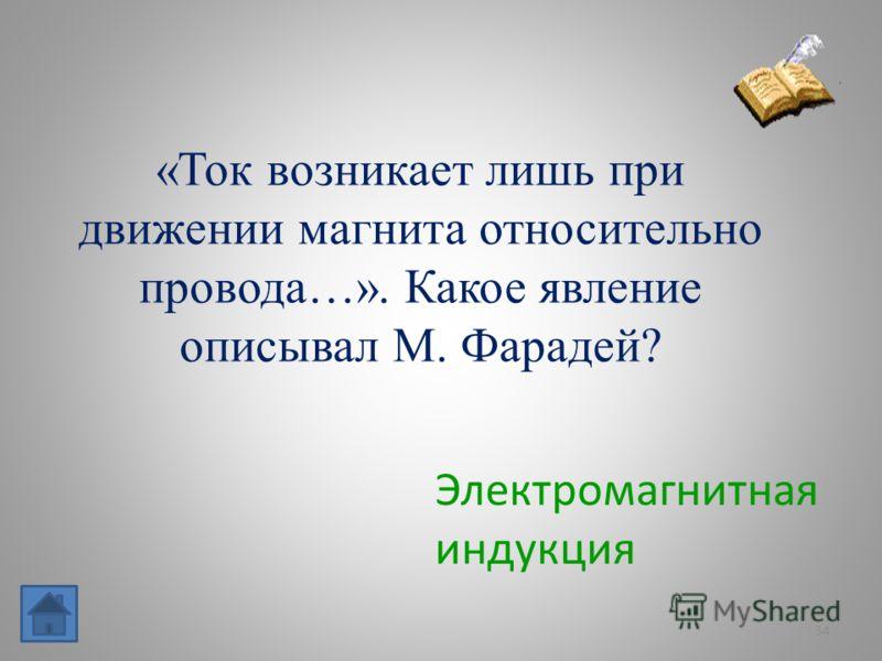 34 «Ток возникает лишь при движении магнита относительно провода…». Какое явление описывал М. Фарадей? Электромагнитная индукция