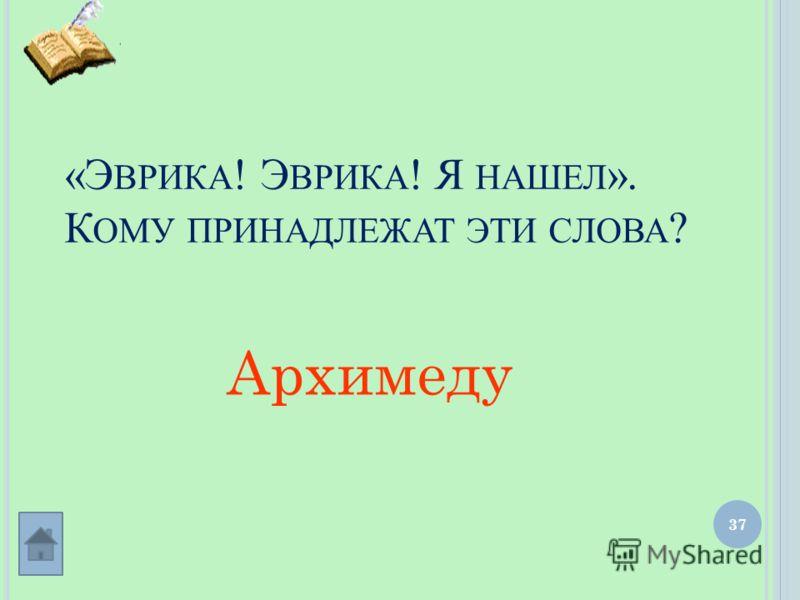 37 «Э ВРИКА ! Э ВРИКА ! Я НАШЕЛ ». К ОМУ ПРИНАДЛЕЖАТ ЭТИ СЛОВА ? Архимеду