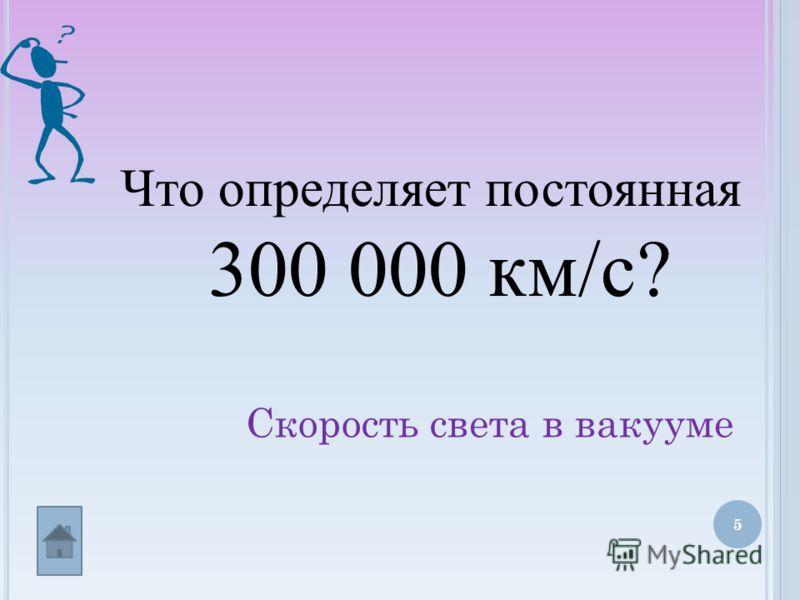 5 Что определяет постоянная 300 000 км/с? Скорость света в вакууме