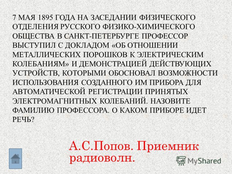 7 МАЯ 1895 ГОДА НА ЗАСЕДАНИИ ФИЗИЧЕСКОГО ОТДЕЛЕНИЯ РУССКОГО ФИЗИКО-ХИМИЧЕСКОГО ОБЩЕСТВА В САНКТ-ПЕТЕРБУРГЕ ПРОФЕССОР ВЫСТУПИЛ С ДОКЛАДОМ «ОБ ОТНОШЕНИИ МЕТАЛЛИЧЕСКИХ ПОРОШКОВ К ЭЛЕКТРИЧЕСКИМ КОЛЕБАНИЯМ» И ДЕМОНСТРАЦИЕЙ ДЕЙСТВУЮЩИХ УСТРОЙСТВ, КОТОРЫМИ