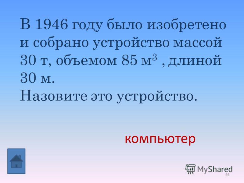 66 В 1946 году было изобретено и собрано устройство массой 30 т, объемом 85 м 3, длиной 30 м. Назовите это устройство. компьютер