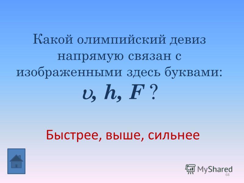 68 Какой олимпийский девиз напрямую связан с изображенными здесь буквами:, h, F ? Быстрее, выше, сильнее