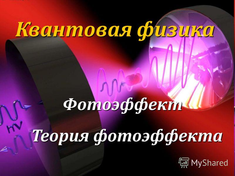 Квантовая физика Фотоэффект Теория фотоэффекта