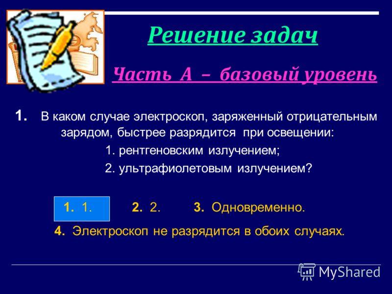 Часть А – базовый уровень 1. В каком случае электроскоп, заряженный отрицательным зарядом, быстрее разрядится при освещении: 1. рентгеновским излучением; 2. ультрафиолетовым излучением? 1. 1. 2. 2. 3. Одновременно. 4. Электроскоп не разрядится в обои