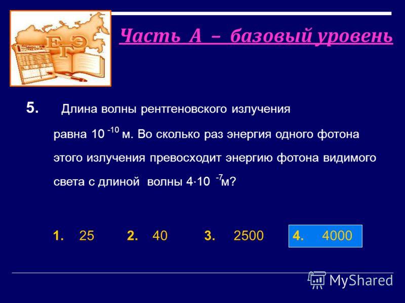 1. 25 2.40 3.2500 4. 4000 5. Длина волны рентгеновского излучения равна 10 м. Во сколько раз энергия одного фотона этого излучения превосходит энергию фотона видимого света c длиной волны 4 10 м? -10 -7 Часть А – базовый уровень