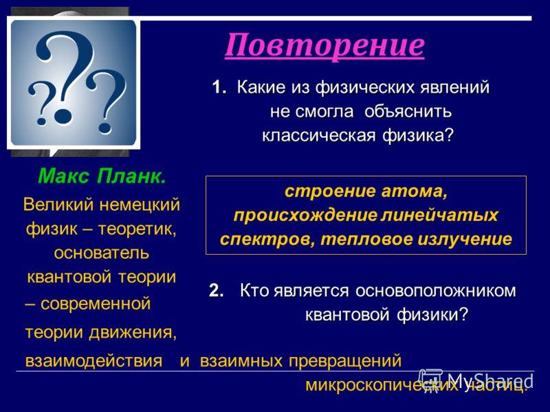 2. Кто является основоположником 2. Кто является основоположником квантовой физики? квантовой физики? Макс Планк. Великий немецкий физик – теоретик, основатель квантовой теории Повторение 1. Какие из физических явлений не смогла объяснить классическа