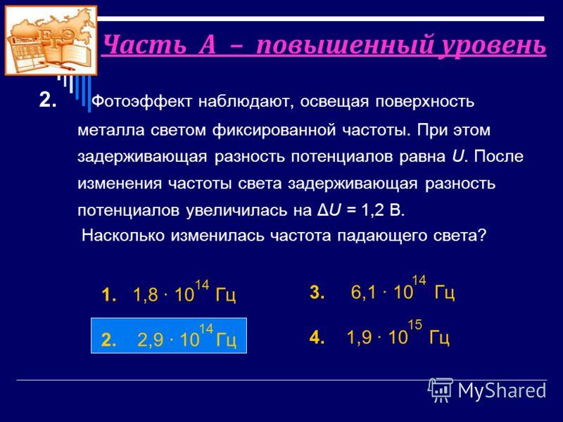 2. Фотоэффект наблюдают, освещая поверхность металла светом фиксированной частоты. При этом задерживающая разность потенциалов равна U. После изменения частоты света задерживающая разность потенциалов увеличилась на ΔU = 1,2 В. Насколько изменилась ч