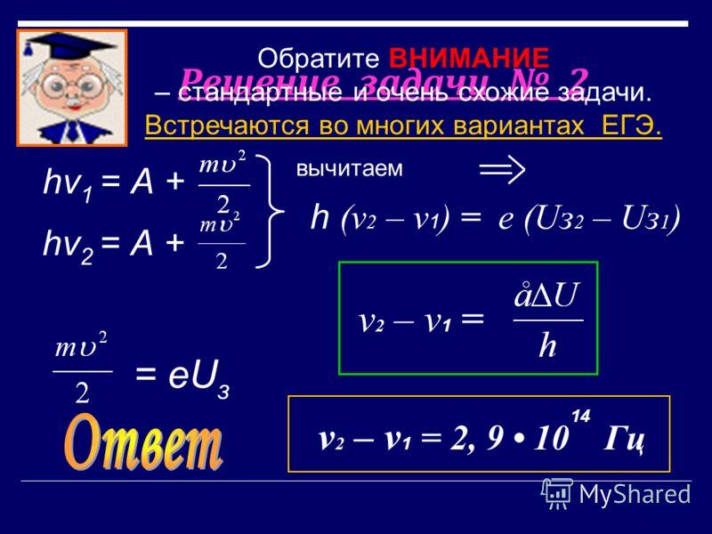 Решение задачи 2 вычитаем hν 1 = А + hν 2 = А + = еU з h (v 2 – v 1 ) = е (Uз 2 – Uз 1 ) 14 v 2 – v 1 = v 2 – v 1 = 2, 9 10 Гц Обратите ВНИМАНИЕ – стандартные и очень схожие задачи. Встречаются во многих вариантах ЕГЭ.