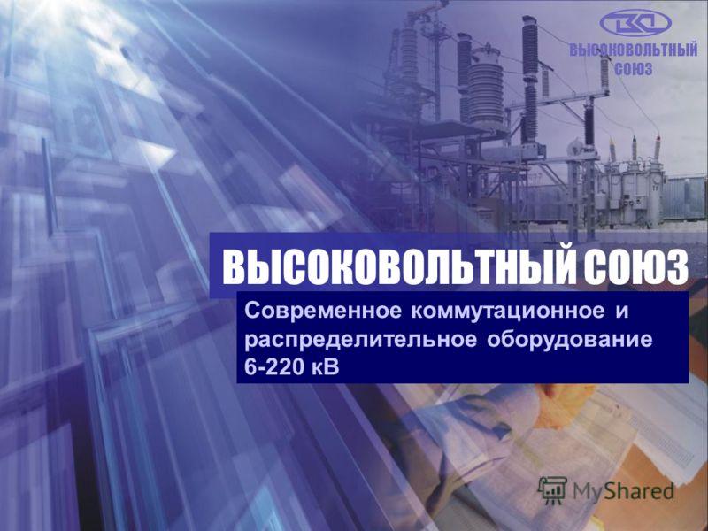 ВЫСОКОВОЛЬТНЫЙ СОЮЗ Современное коммутационное и распределительное оборудование 6-220 кВ ВЫСОКОВОЛЬТНЫЙ СОЮЗ