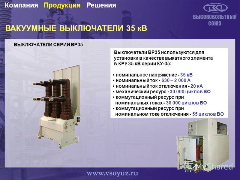 ВАКУУМНЫЕ ВЫКЛЮЧАТЕЛИ 35 кВ ВЫСОКОВОЛЬТНЫЙ СОЮЗ РешенияПродукцияКомпания www.vsoyuz.ru Выключатели BP35 используются для установки в качестве выкатного элемента в КРУ 35 кВ серии КУ-35: номинальное напряжение - 35 кВ номинальный ток - 630 – 2 000 А н