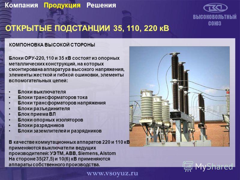 ОТКРЫТЫЕ ПОДСТАНЦИИ 35, 110, 220 кВ КОМПОНОВКА ВЫСОКОЙ СТОРОНЫ ВЫСОКОВОЛЬТНЫЙ СОЮЗ РешенияПродукцияКомпания www.vsoyuz.ru Блоки ОРУ-220, 110 и 35 кВ состоят из опорных металлических конструкций, на которых смонтирована аппаратура высокого напряжения,