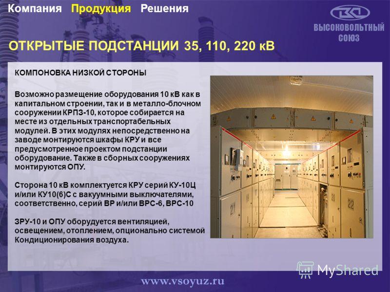 ОТКРЫТЫЕ ПОДСТАНЦИИ 35, 110, 220 кВ КОМПОНОВКА НИЗКОЙ СТОРОНЫ ВЫСОКОВОЛЬТНЫЙ СОЮЗ РешенияПродукцияКомпания www.vsoyuz.ru Возможно размещение оборудования 10 кВ как в капитальном строении, так и в металло-блочном сооружении КРПЗ-10, которое собирается