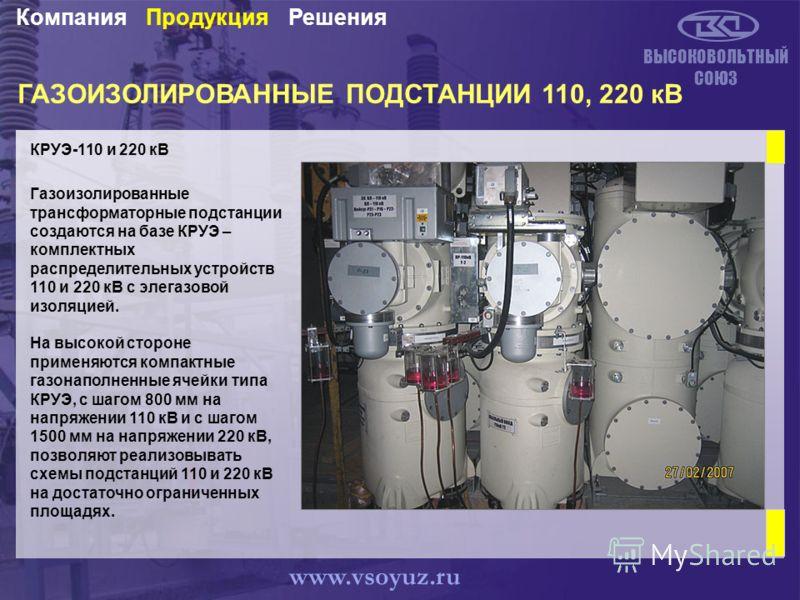 ГАЗОИЗОЛИРОВАННЫЕ ПОДСТАНЦИИ 110, 220 кВ КРУЭ-110 и 220 кВ ВЫСОКОВОЛЬТНЫЙ СОЮЗ Газоизолированные трансформаторные подстанции создаются на базе КРУЭ – комплектных распределительных устройств 110 и 220 кВ с элегазовой изоляцией. На высокой стороне прим