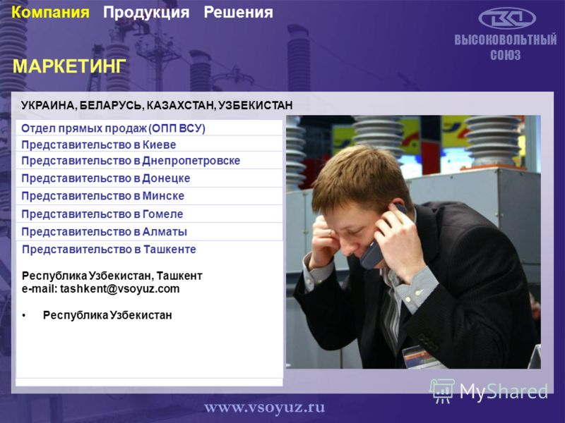 МАРКЕТИНГ УКРАИНА, БЕЛАРУСЬ, КАЗАХСТАН, УЗБЕКИСТАН ВЫСОКОВОЛЬТНЫЙ СОЮЗ Отдел прямых продаж (ОПП ВСУ) ул. Белая, 16, г. Ровно, 33001, Украина телефон: (+38 0362) 61-72-94 (+38 0362) 621-875 e-mail: rivne@vsoyuz.com.ua Работа с VIP-заказчиками Казахста