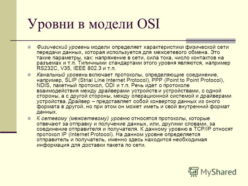 Уровни в модели OSI Физический уровень модели определяет характеристики физической сети передачи данных, которая используется для межсетевого обмена. Это такие параметры, как: напряжение в сети, сила тока, число контактов на разъемах и т.п. Типичными