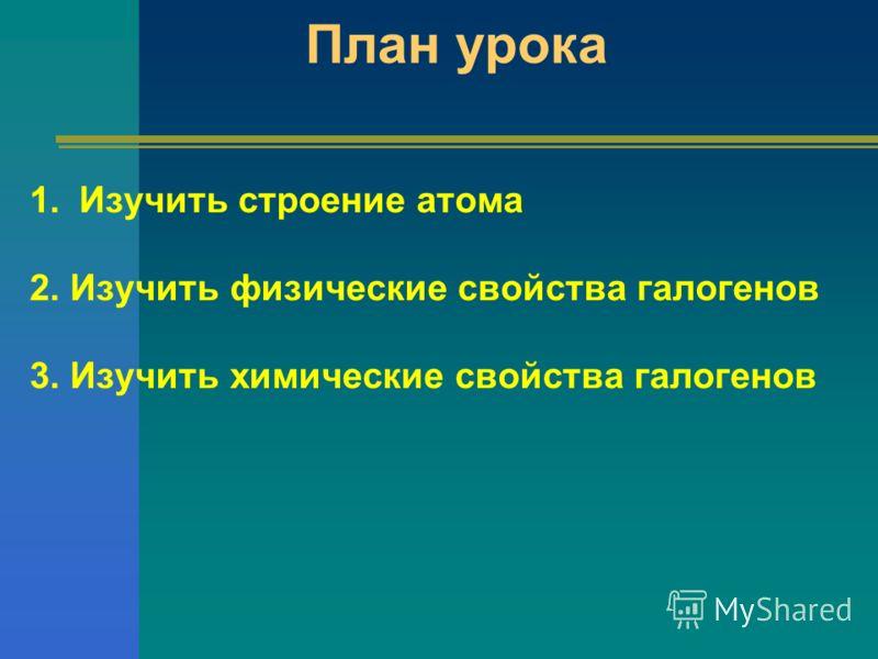 План урока 1.Изучить строение атома 2. Изучить физические свойства галогенов 3. Изучить химические свойства галогенов