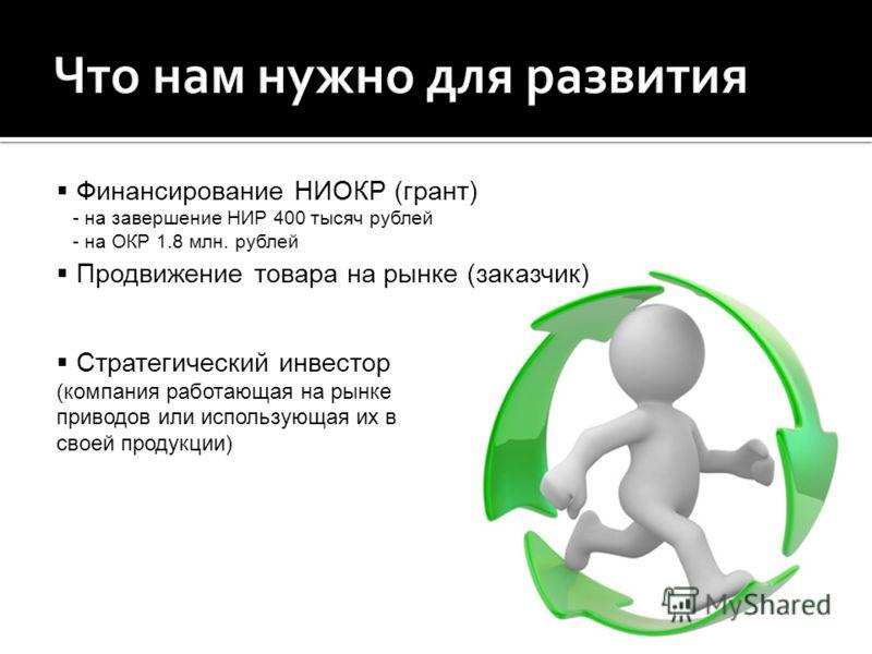 Финансирование НИОКР (грант) - на завершение НИР 400 тысяч рублей - на ОКР 1.8 млн. рублей Стратегический инвестор (компания работающая на рынке приводов или использующая их в своей продукции) Продвижение товара на рынке (заказчик)