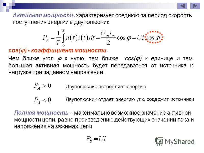 Активная мощность характеризует среднюю за период скорость поступления энергии в двуполюсник cos( ) - коэффициент мощности. Чем ближе угол к нулю, тем ближе cos( ) к единице и тем большая активная мощность будет передаваться от источника к нагрузке п