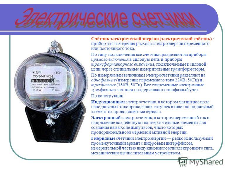 Счётчик электрической энергии (электрический счётчик) - прибор для измерения расхода электроэнергии переменного или постоянного тока. По типу подключения все счетчики разделяют на приборы прямого включения в силовую цепь и приборы трансформаторного в