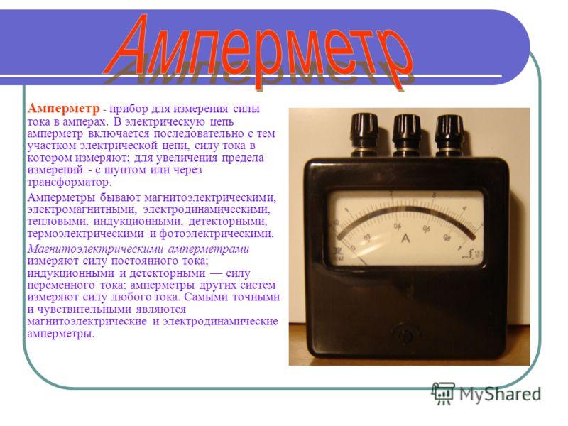 Амперметр - прибор для измерения силы тока в амперах. В электрическую цепь амперметр включается последовательно с тем участком электрической цепи, силу тока в котором измеряют; для увеличения предела измерений - с шунтом или через трансформатор. Ампе