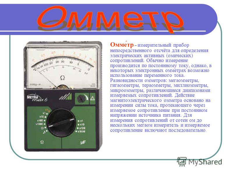 Омме́тр – измерительный прибор непосредственного отсчёта для определения электрических активных (омических) сопротивлений. Обычно измерение производится по постоянному току, однако, в некоторых электронных омметрах возможно использование переменного