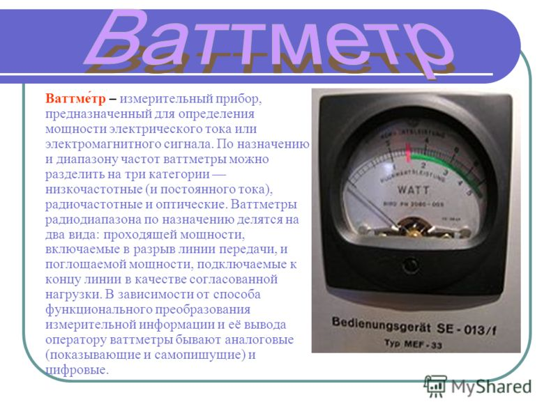 Ваттме́тр – измерительный прибор, предназначенный для определения мощности электрического тока или электромагнитного сигнала. По назначению и диапазону частот ваттметры можно разделить на три категории низкочастотные (и постоянного тока), радиочастот