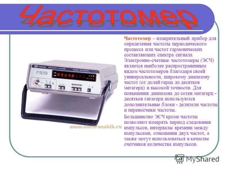 Частотомер – измерительный прибор для определения частоты периодического процесса или частот гармонических составляющих спектра сигнала. Электронно-счетные частотомеры (ЭСЧ) является наиболее распространенным видом частотомеров благодаря своей универ