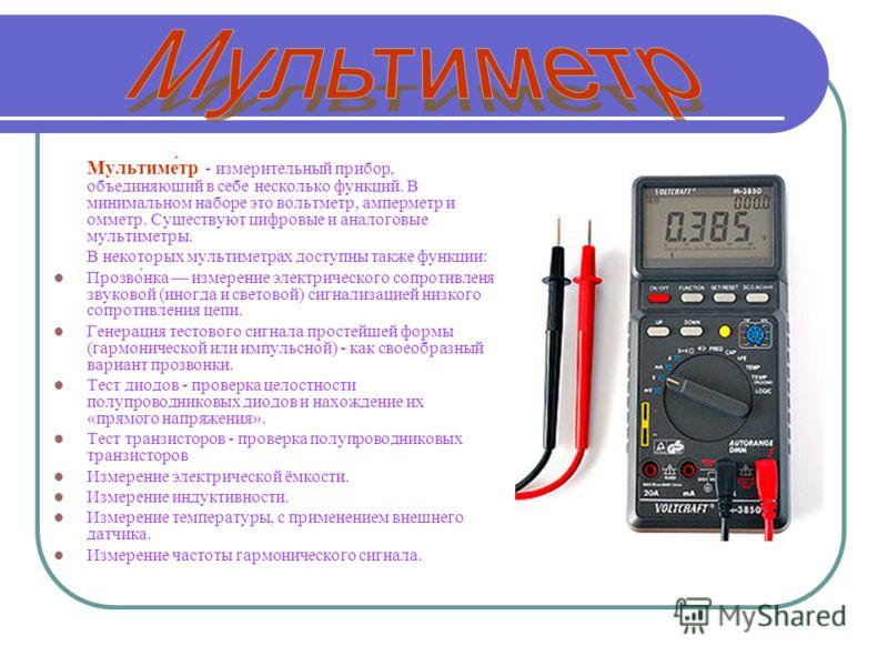 Мультиме́тр - измерительный прибор, объединяющий в себе несколько функций. В минимальном наборе это вольтметр, амперметр и омметр. Существуют цифровые и аналоговые мультиметры. В некоторых мультиметрах доступны также функции: Прозво́нка измерение эле