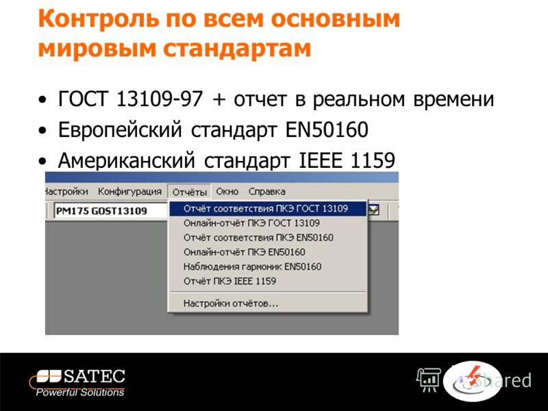 Контроль по всем основным мировым стандартам ГОСТ 13109-97 + отчет в реальном времени Европейский стандарт EN50160 Американский стандарт IEEE 1159