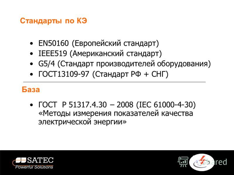 Стандарты по КЭ EN50160 (Европейский стандарт) IEEE519 (Американский стандарт) G5/4 (Стандарт производителей оборудования) ГОСТ13109-97 (Стандарт РФ + СНГ) ГОСТ Р 51317.4.30 – 2008 (IEC 61000-4-30) «Методы измерения показателей качества электрической