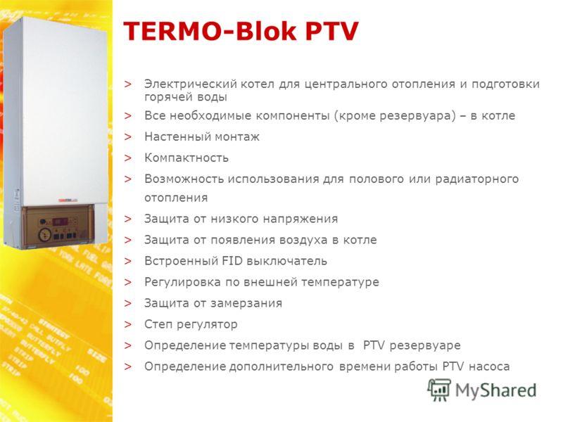 TERMO-Blok PTV >Электрический котел для центрального отопления и подготовки горячей воды >Все необходимые компоненты (кроме резервуара) – в котле >Настенный монтаж >Компактность >Возможность использования для полового или радиаторного отопления >Защи