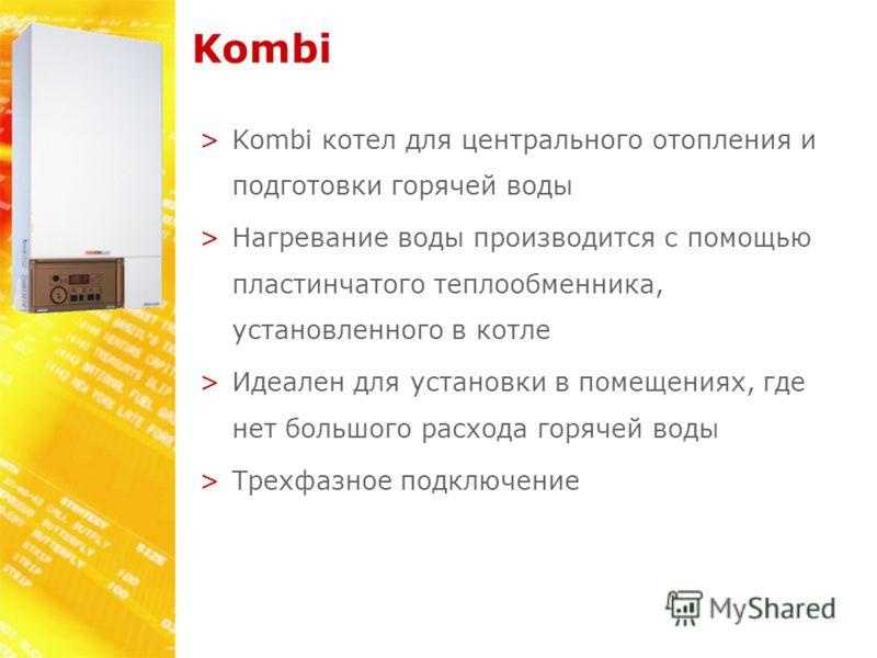 Kombi >Kombi котел для центрального отопления и подготовки горячей воды >Нагревание воды производится с помощью пластинчатого теплообменника, установленного в котле >Идеален для установки в помещениях, где нет большого расхода горячей воды >Трехфазно