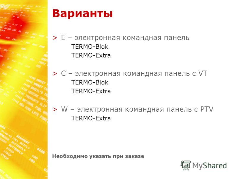 Варианты >E – электронная командная панель TERMO-Blok TERMO-Extra >C – электронная командная панель с VT TERMO-Blok TERMO-Extra >W – электронная командная панель с PTV TERMO-Extra Необходимо указать при заказе