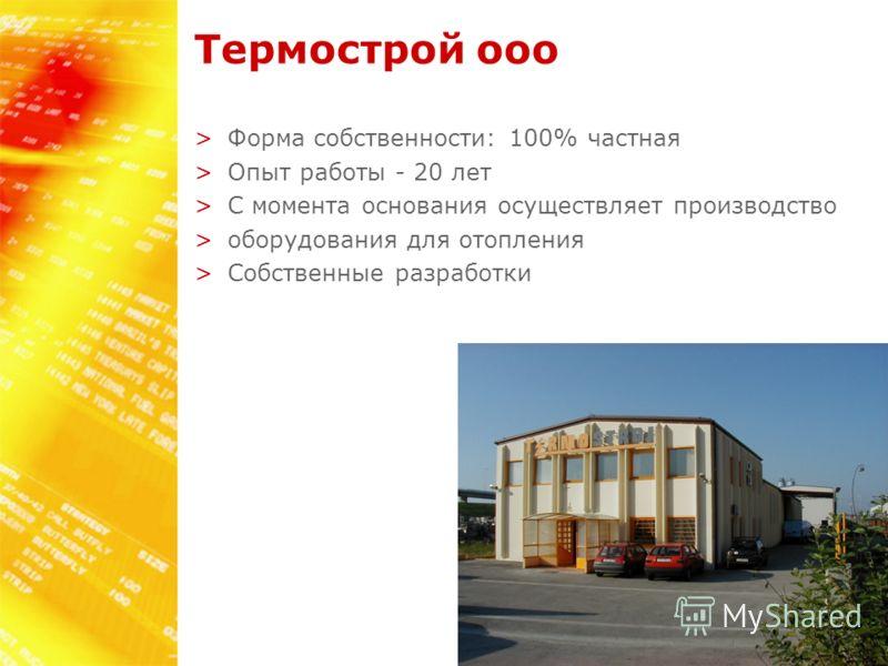 Teрмострой ооо >Форма собственности: 100% частная >Опыт работы - 20 лет >С момента основания осуществляет производство >оборудования для отопления >Собственные разработки