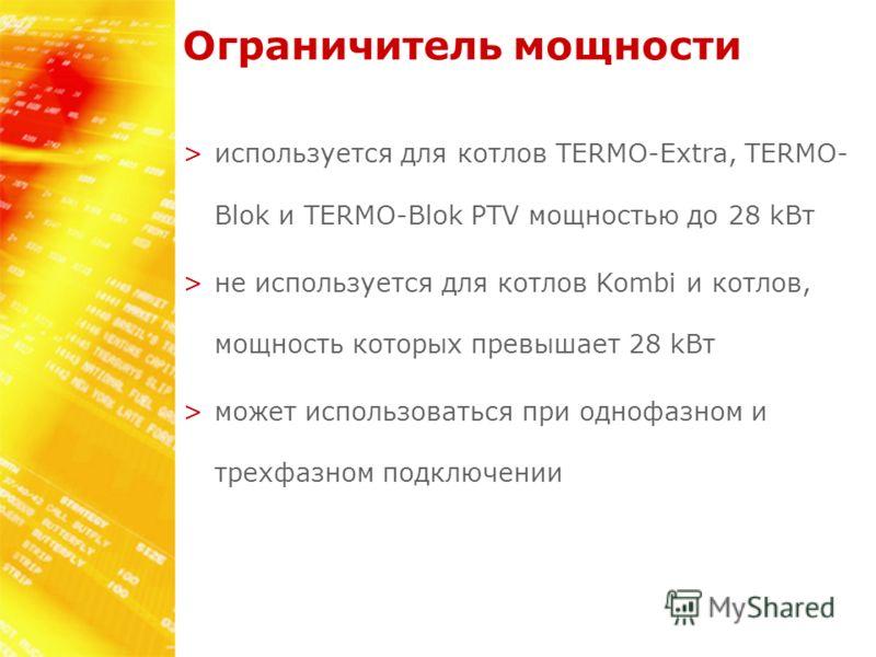 Ограничитель мощности >используется для котлов TERMO-Extra, TERMO- Blok и TERMO-Blok PTV мощностью до 28 kВт >не используется для котлов Kombi и котлов, мощность которых превышает 28 kВт >может использоваться при однофазном и трехфазном подключении