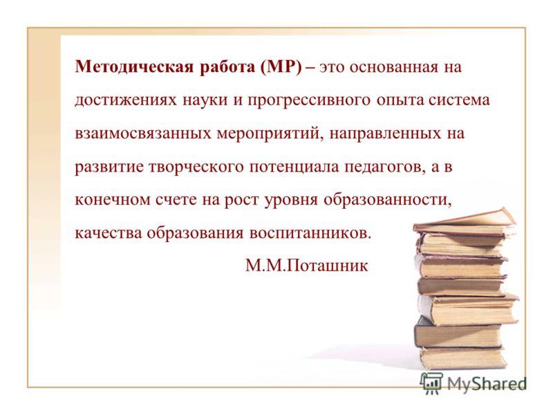 Методическая работа (МР) – это основанная на достижениях науки и прогрессивного опыта система взаимосвязанных мероприятий, направленных на развитие творческого потенциала педагогов, а в конечном счете на рост уровня образованности, качества образован